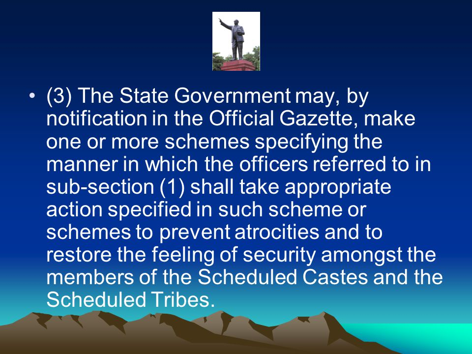 (3) The State Government may, by notification in the Official Gazette, make one or more schemes specifying the manner in which the officers referred to in sub-section (1) shall take appropriate action specified in such scheme or schemes to prevent atrocities and to restore the feeling of security amongst the members of the Scheduled Castes and the Scheduled Tribes.