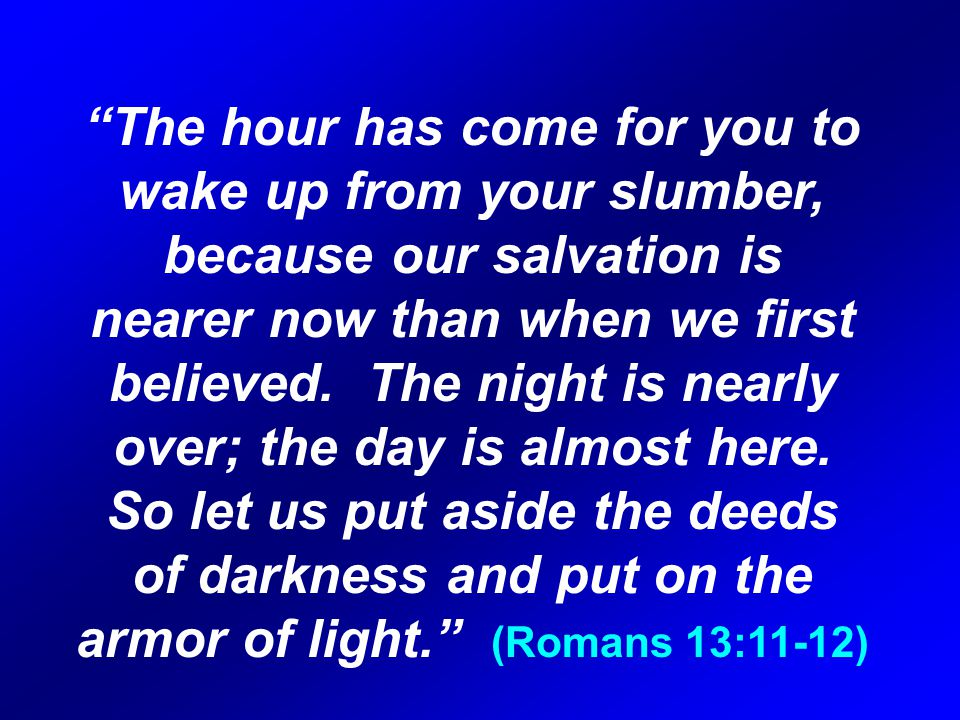 The hour has come for you to wake up from your slumber, because our salvation is nearer now than when we first believed.