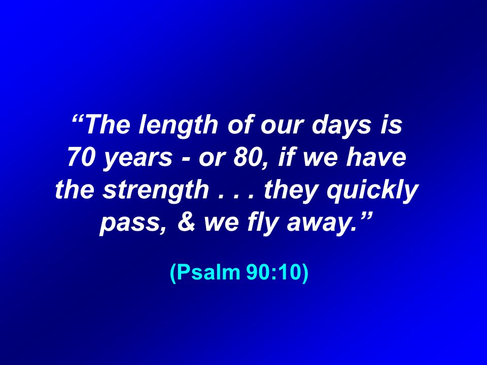 The length of our days is 70 years ‑ or 80, if we have the strength...