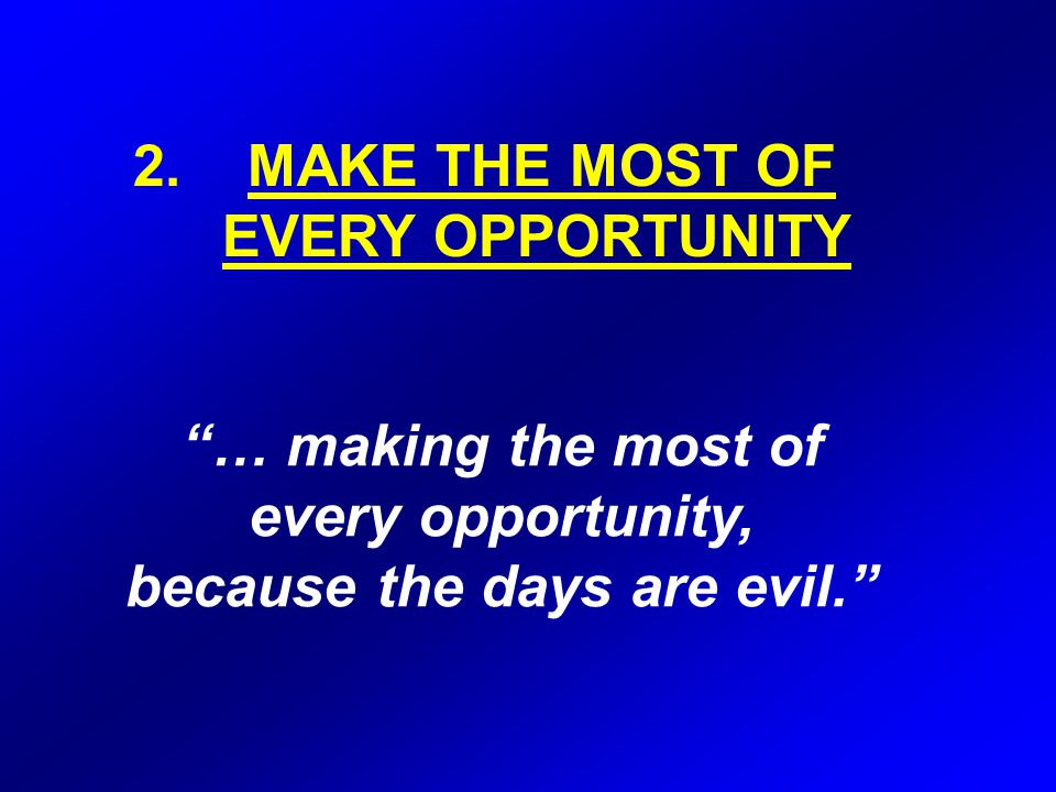 … making the most of every opportunity, because the days are evil. 2.