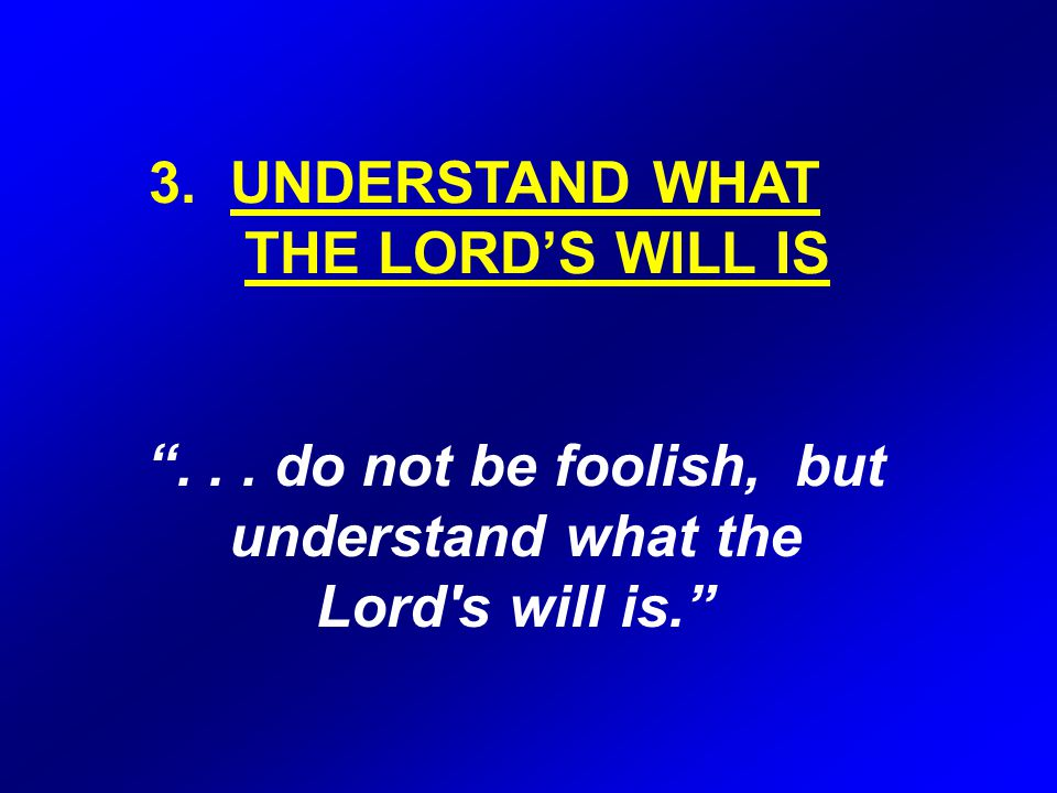 3. UNDERSTAND WHAT THE LORD'S WILL IS ...