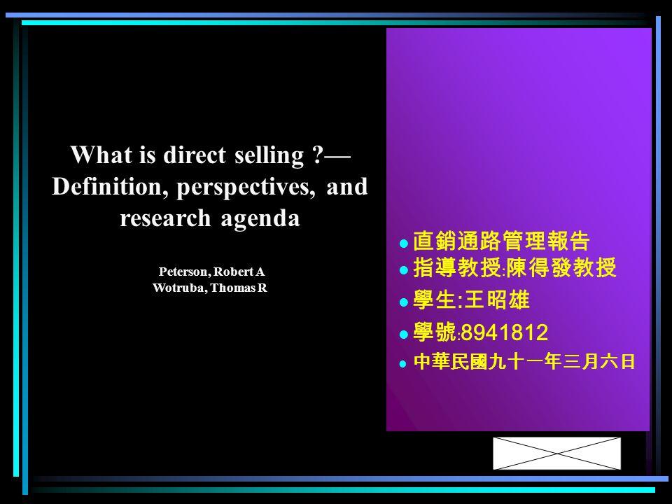 直銷通路管理報告 指導教授﹕陳得發教授 學生 : 王昭雄 學號﹕ 8941812 中華民國九十一年三月六日 What is direct selling — Definition, perspectives, and research agenda Peterson, Robert A Wotruba, Thomas R