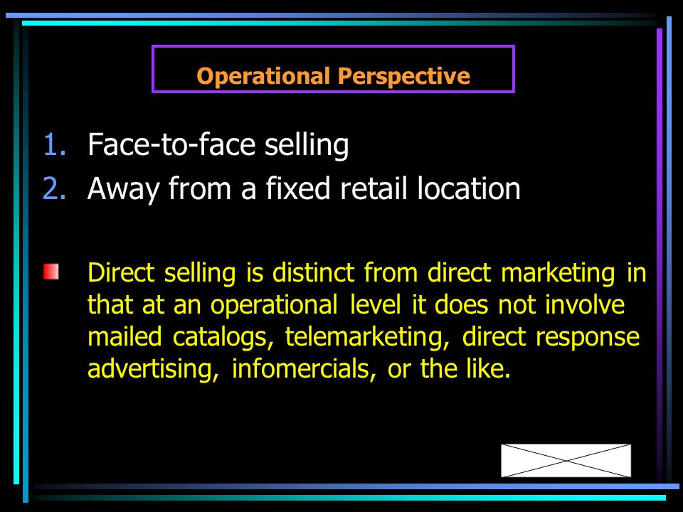 Operational Perspective 1.Face-to-face selling 2.Away from a fixed retail location Direct selling is distinct from direct marketing in that at an operational level it does not involve mailed catalogs, telemarketing, direct response advertising, infomercials, or the like.