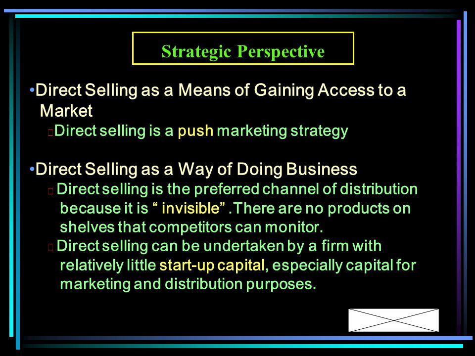 Direct Selling as a Means of Gaining Access to a Market ◆ Direct selling is a push marketing strategy Direct Selling as a Way of Doing Business ◆ Direct selling is the preferred channel of distribution because it is invisible .There are no products on shelves that competitors can monitor.