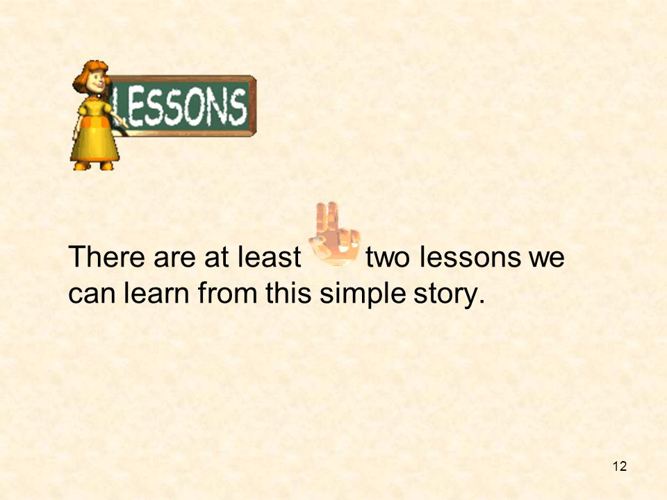 12 There are at least two lessons we can learn from this simple story.