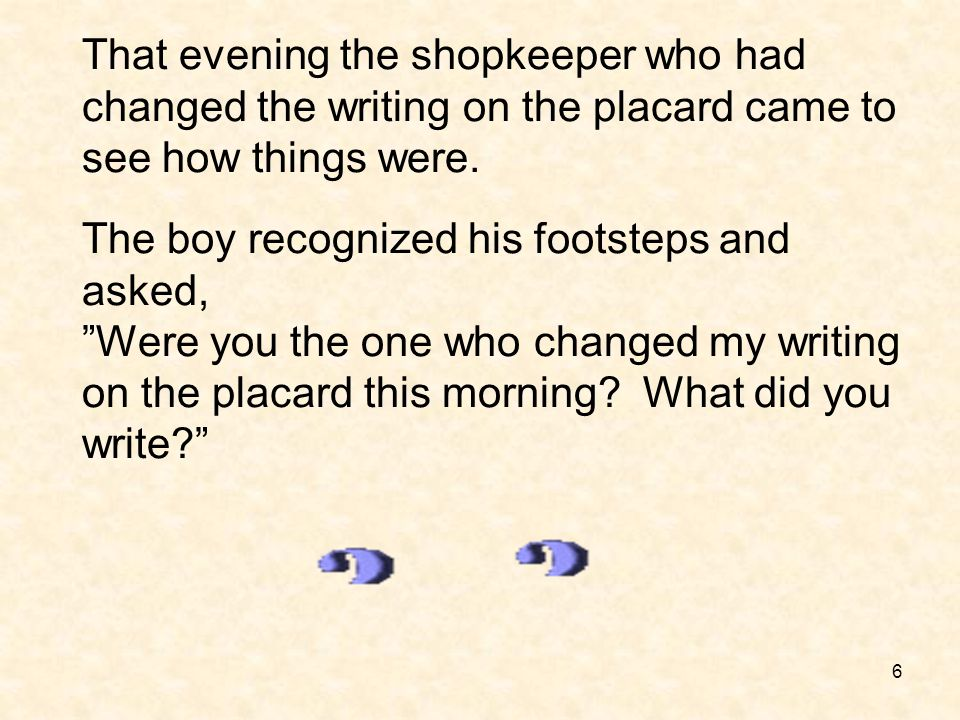 """6 The boy recognized his footsteps and asked, """"Were you the one who changed my writing on the placard this morning? What did you write?"""" That evening"""