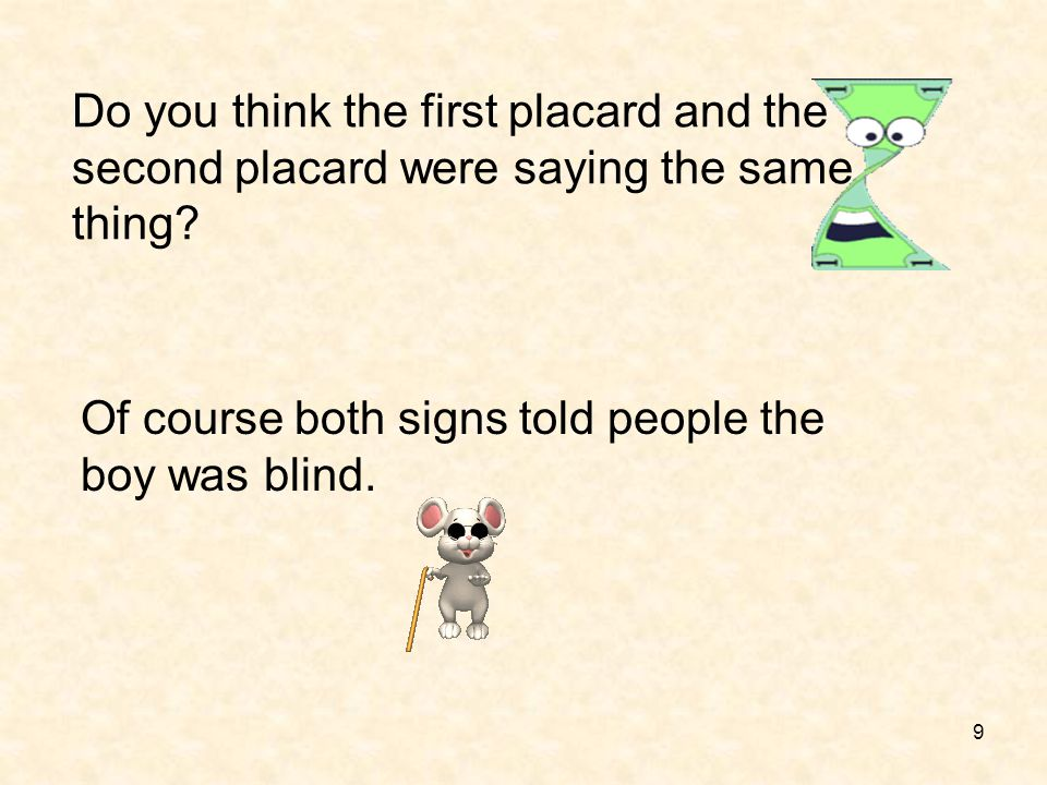 9 Do you think the first placard and the second placard were saying the same thing? Of course both signs told people the boy was blind.