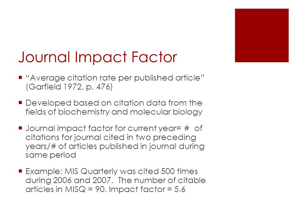 JIF impacted by…  Number of journals in a field  Number of articles in a journal  The frequency an average article is cited in a field  Publication lags (fields with faster publication cycles get higher JIF)  Turnover of knowledge accretion (History has low JIF)