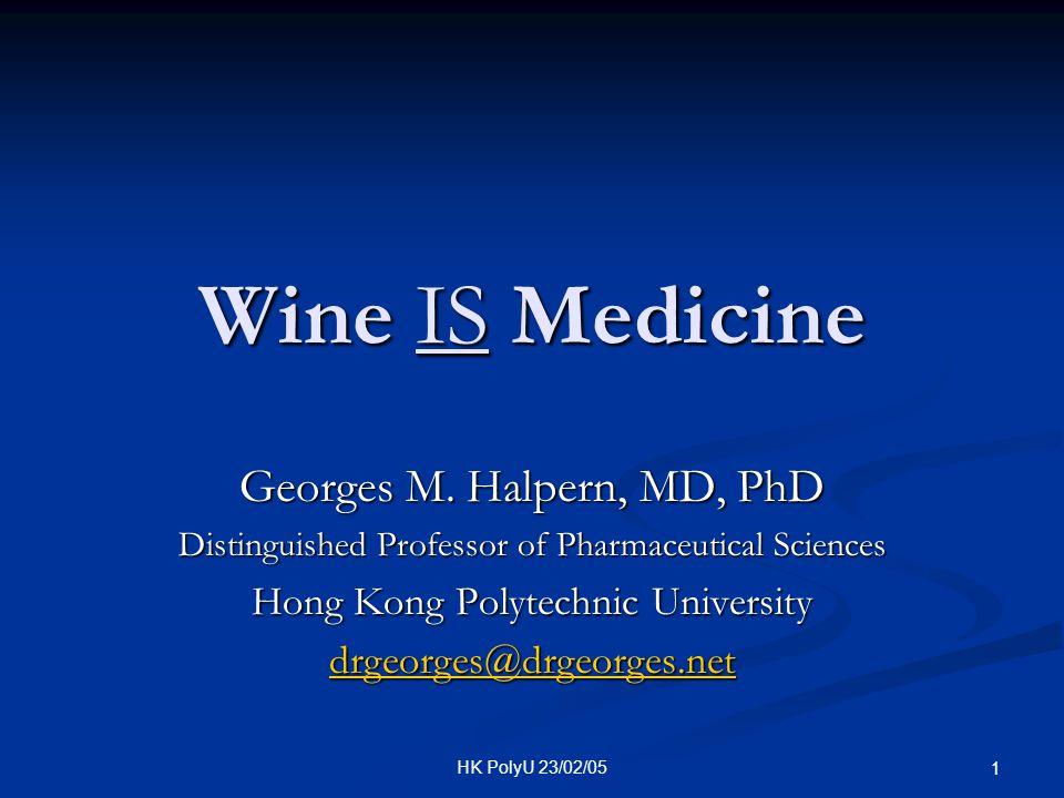 HK PolyU 23/02/05 1 Wine IS Medicine Georges M. Halpern, MD, PhD Distinguished Professor of Pharmaceutical Sciences Hong Kong Polytechnic University d