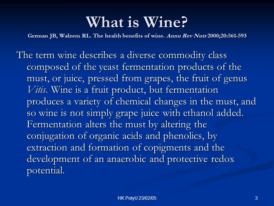 3HK PolyU 23/02/05 What is Wine? German JB, Walzem RL. The health benefits of wine. Annu Rev Nutr 2000;20:561-593 The term wine describes a diverse co