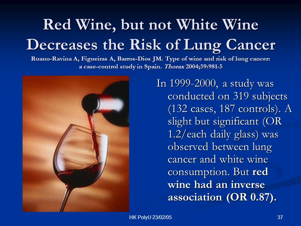 37HK PolyU 23/02/05 Red Wine, but not White Wine Decreases the Risk of Lung Cancer Ruano-Ravina A, Figueiras A, Barros-Dios JM. Type of wine and risk