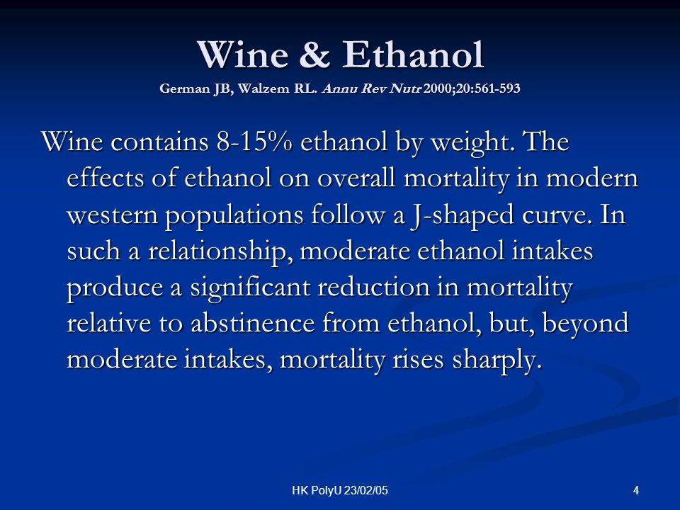 4HK PolyU 23/02/05 Wine & Ethanol German JB, Walzem RL. Annu Rev Nutr 2000;20:561-593 Wine contains 8-15% ethanol by weight. The effects of ethanol on