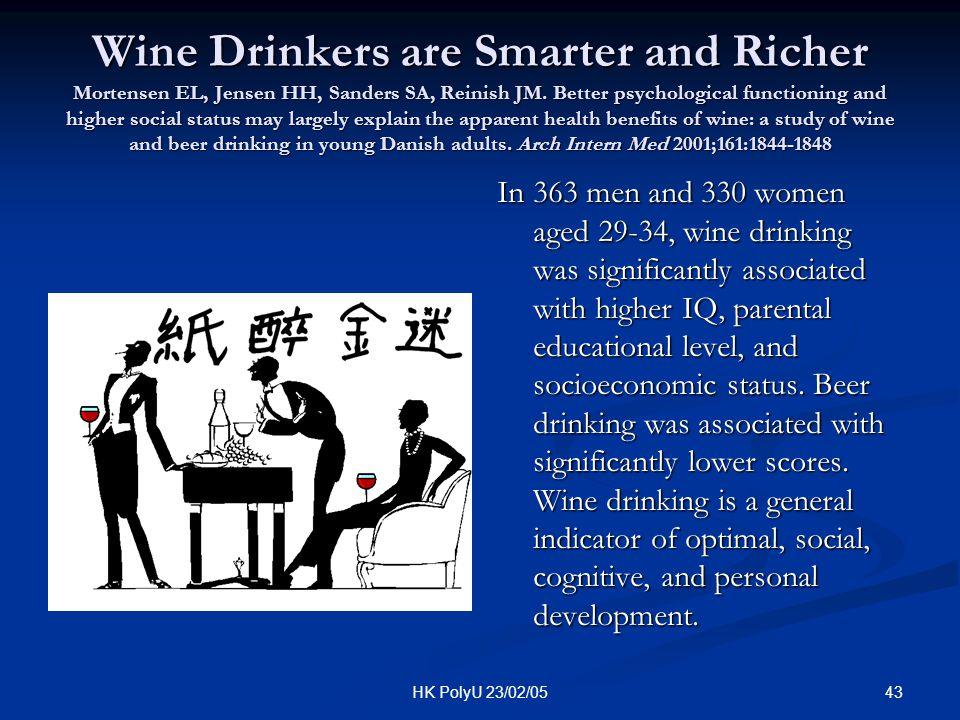 43HK PolyU 23/02/05 Wine Drinkers are Smarter and Richer Mortensen EL, Jensen HH, Sanders SA, Reinish JM. Better psychological functioning and higher