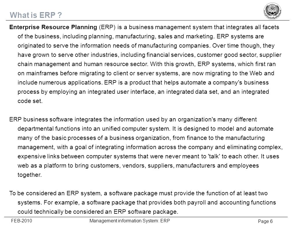 Page 17 FEB-2010 Management information System: ERP Sustaining Phase Change internalized Supporting behaviors demonstrated Improved performance Rewards and recognition Progress reports Performance measures Success stories Reinforce the desired behavior in the changed organization Promote the internal rationalization of new behaviors to establish new culture To encourage sustained acceptance and internalization of the new culture ResponseResponse ToolsTools TacticsTactics The sustaining phase is the period in which people have effectively adapted to the change and are working efficiently with the new technology.
