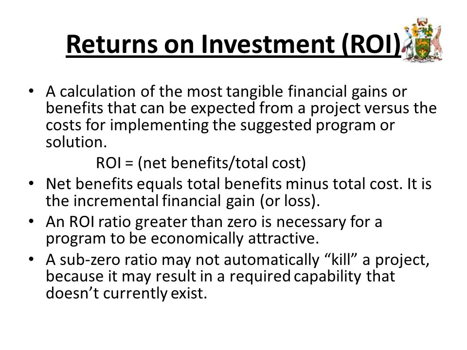 Returns on Investment (ROI) A calculation of the most tangible financial gains or benefits that can be expected from a project versus the costs for implementing the suggested program or solution.
