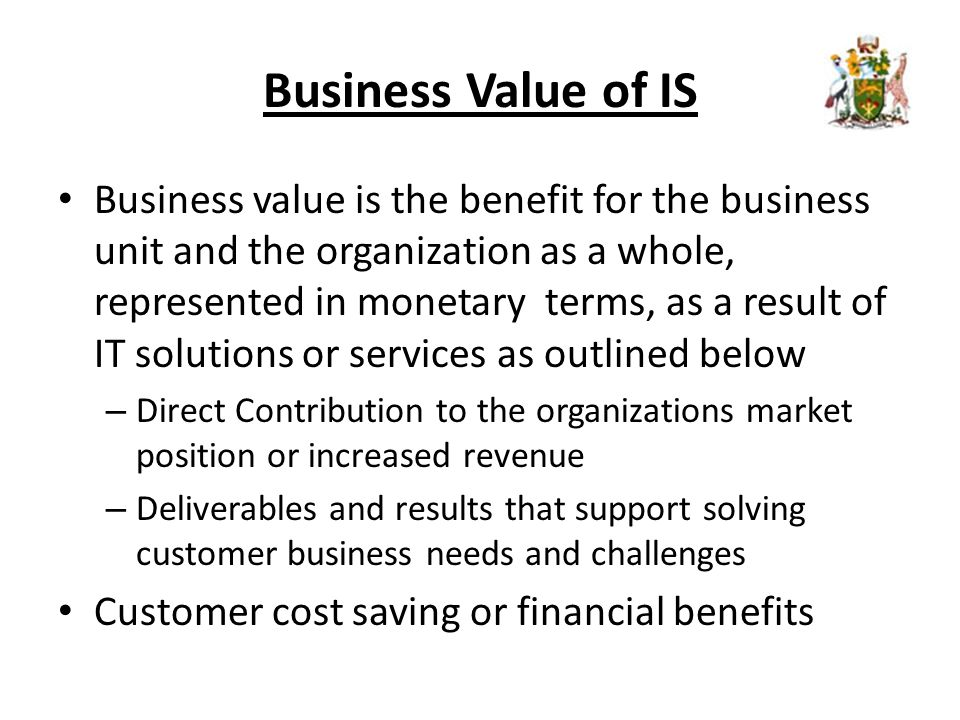 Business Value of IS Business value is the benefit for the business unit and the organization as a whole, represented in monetary terms, as a result of IT solutions or services as outlined below – Direct Contribution to the organizations market position or increased revenue – Deliverables and results that support solving customer business needs and challenges Customer cost saving or financial benefits