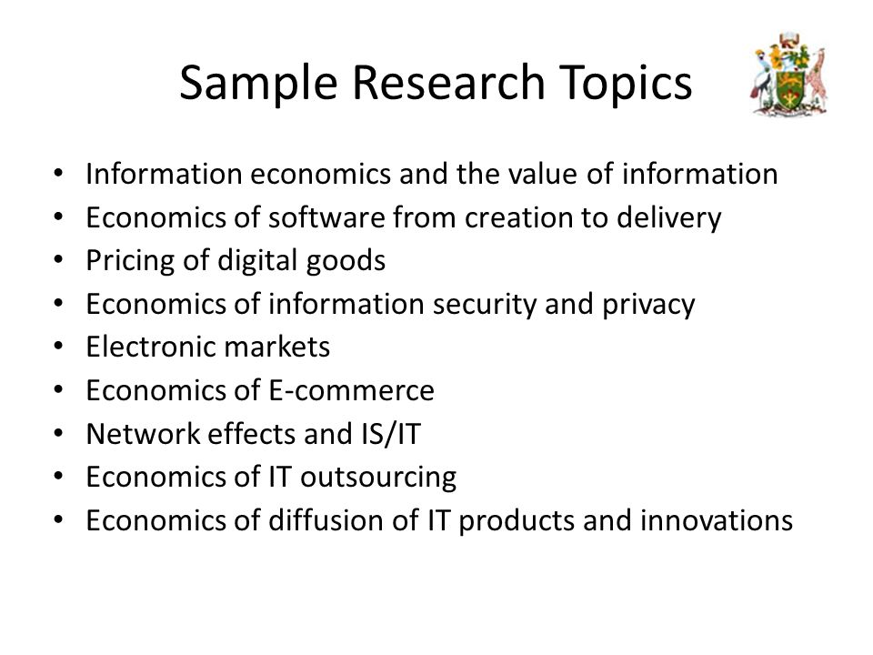 Sample Research Topics Information economics and the value of information Economics of software from creation to delivery Pricing of digital goods Economics of information security and privacy Electronic markets Economics of E-commerce Network effects and IS/IT Economics of IT outsourcing Economics of diffusion of IT products and innovations