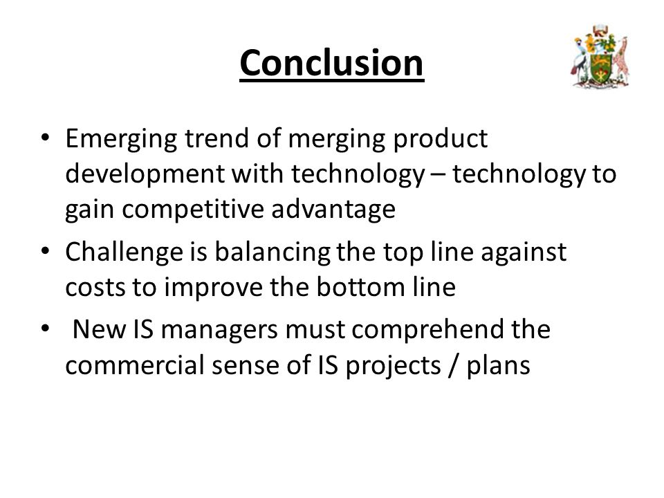 Conclusion Emerging trend of merging product development with technology – technology to gain competitive advantage Challenge is balancing the top line against costs to improve the bottom line New IS managers must comprehend the commercial sense of IS projects / plans