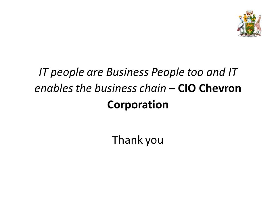 IT people are Business People too and IT enables the business chain – CIO Chevron Corporation Thank you