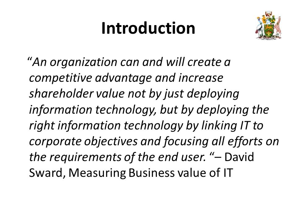 Introduction An organization can and will create a competitive advantage and increase shareholder value not by just deploying information technology, but by deploying the right information technology by linking IT to corporate objectives and focusing all efforts on the requirements of the end user.