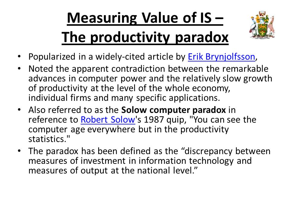 Measuring Value of IS – The productivity paradox Popularized in a widely-cited article by Erik Brynjolfsson,Erik Brynjolfsson Noted the apparent contradiction between the remarkable advances in computer power and the relatively slow growth of productivity at the level of the whole economy, individual firms and many specific applications.