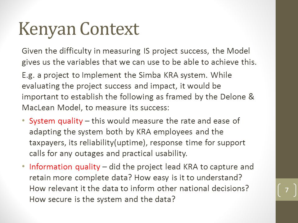 Kenyan Context Given the difficulty in measuring IS project success, the Model gives us the variables that we can use to be able to achieve this.