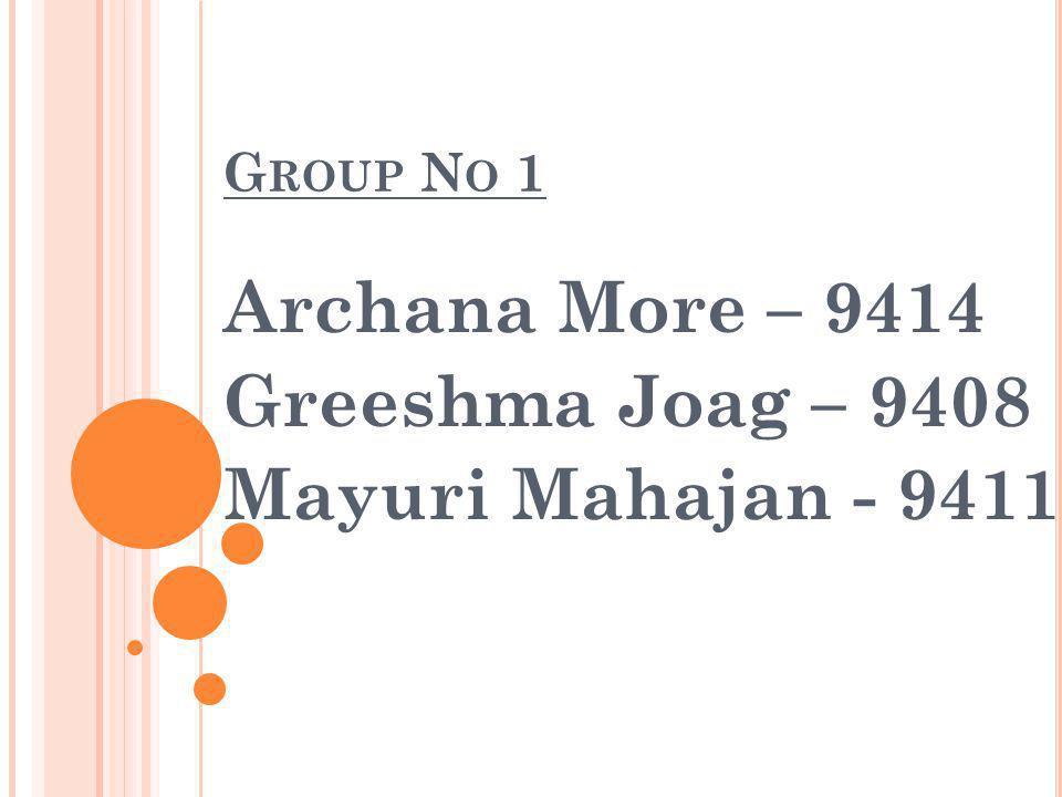 G ROUP N O 1 Archana More – 9414 Greeshma Joag – 9408 Mayuri Mahajan - 9411