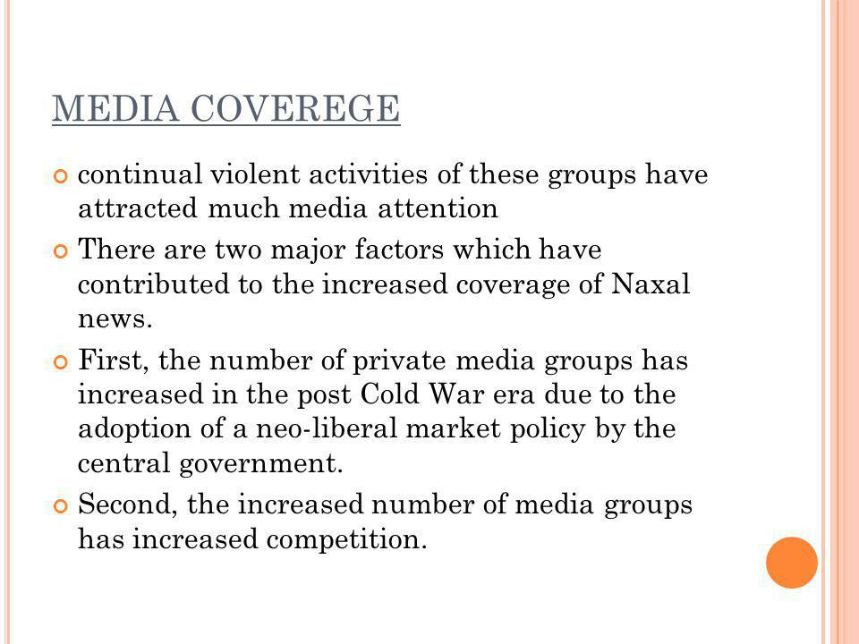 MEDIA COVEREGE continual violent activities of these groups have attracted much media attention There are two major factors which have contributed to the increased coverage of Naxal news.