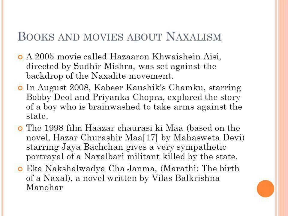 B OOKS AND MOVIES ABOUT N AXALISM A 2005 movie called Hazaaron Khwaishein Aisi, directed by Sudhir Mishra, was set against the backdrop of the Naxalite movement.