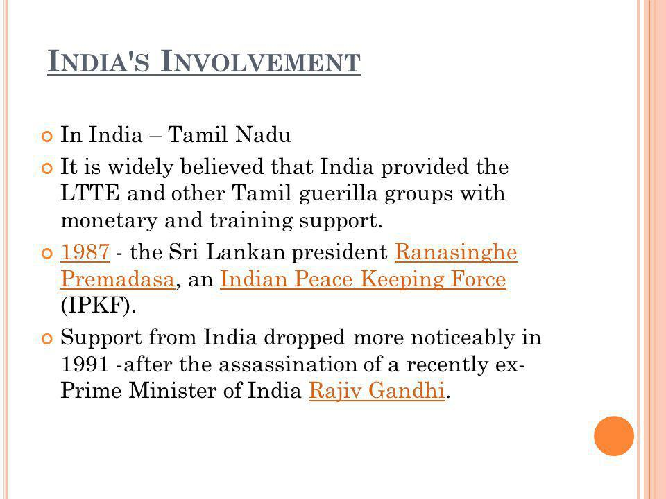 I NDIA S I NVOLVEMENT In India – Tamil Nadu It is widely believed that India provided the LTTE and other Tamil guerilla groups with monetary and training support.