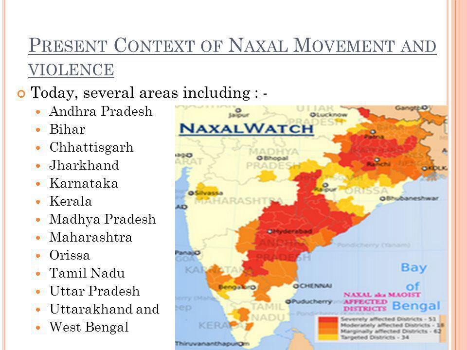 P RESENT C ONTEXT OF N AXAL M OVEMENT AND VIOLENCE Today, several areas including : - Andhra Pradesh Bihar Chhattisgarh Jharkhand Karnataka Kerala Madhya Pradesh Maharashtra Orissa Tamil Nadu Uttar Pradesh Uttarakhand and West Bengal