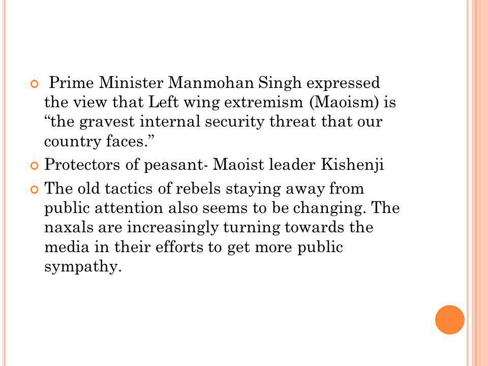 Prime Minister Manmohan Singh expressed the view that Left wing extremism (Maoism) is the gravest internal security threat that our country faces. Protectors of peasant- Maoist leader Kishenji The old tactics of rebels staying away from public attention also seems to be changing.