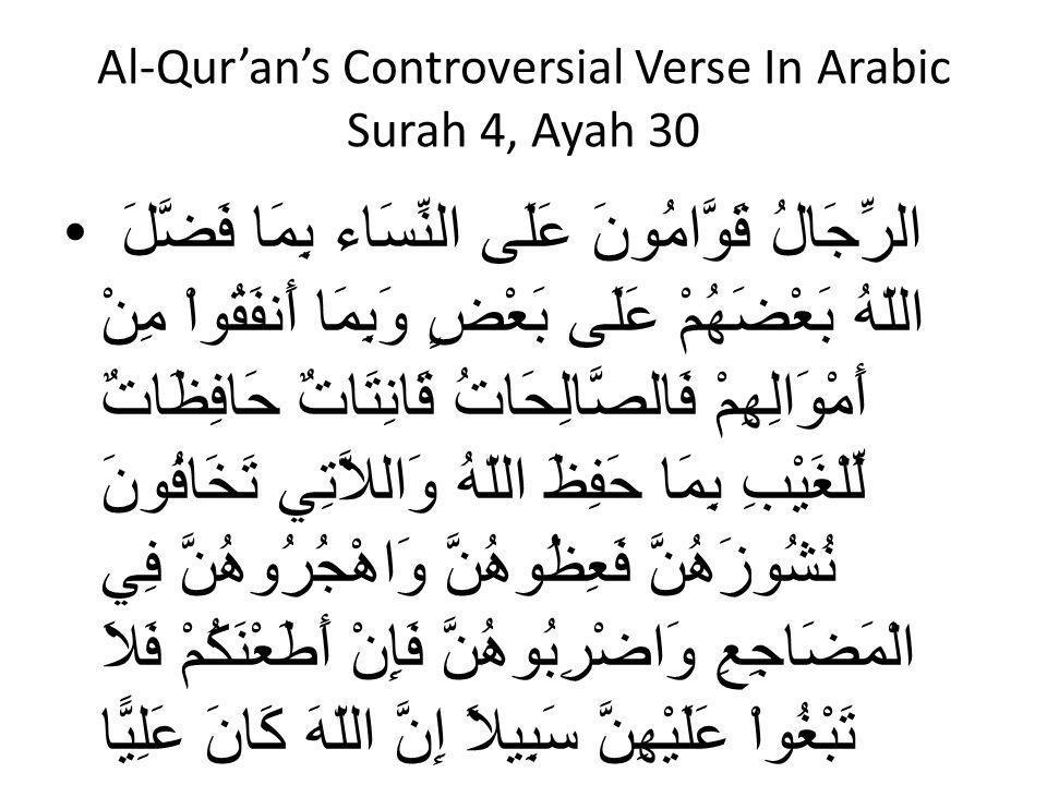 Al-Qur'an's Controversial Verse In Arabic Surah 4, Ayah 30 الرِّجَالُ قَوَّامُونَ عَلَى النِّسَاء بِمَا فَضَّلَ اللّهُ بَعْضَهُمْ عَلَى بَعْضٍ وَبِمَا أَنفَقُواْ مِنْ أَمْوَالِهِمْ فَالصَّالِحَاتُ قَانِتَاتٌ حَافِظَاتٌ لِّلْغَيْبِ بِمَا حَفِظَ اللّهُ وَاللاَّتِي تَخَافُونَ نُشُوزَهُنَّ فَعِظُوهُنَّ وَاهْجُرُوهُنَّ فِي الْمَضَاجِعِ وَاضْرِبُوهُنَّ فَإِنْ أَطَعْنَكُمْ فَلاَ تَبْغُواْ عَلَيْهِنَّ سَبِيلاً إِنَّ اللّهَ كَانَ عَلِيًّا كَبِيرًا