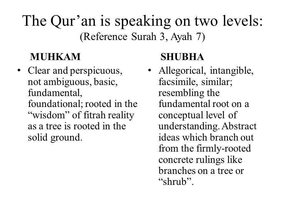 The Qur'an is speaking on two levels: (Reference Surah 3, Ayah 7) MUHKAM Clear and perspicuous, not ambiguous, basic, fundamental, foundational; rooted in the wisdom of fitrah reality as a tree is rooted in the solid ground.