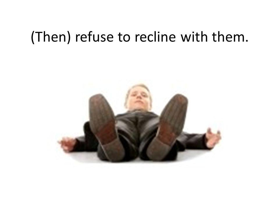 (Then) refuse to recline with them.