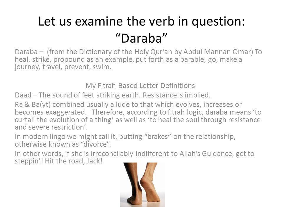 Let us examine the verb in question: Daraba Daraba – (from the Dictionary of the Holy Qur'an by Abdul Mannan Omar) To heal, strike, propound as an example, put forth as a parable, go, make a journey, travel, prevent, swim.