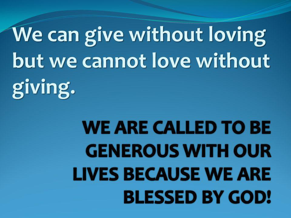 We can give without loving but we cannot love without giving.
