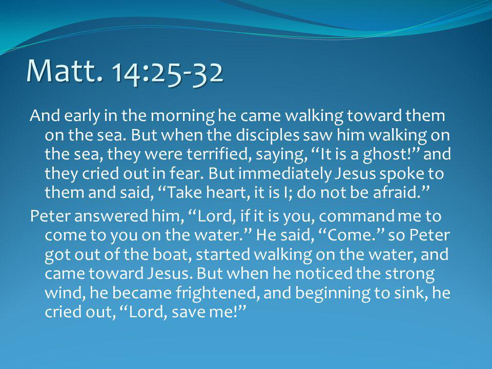 Matt. 14:25-32 And early in the morning he came walking toward them on the sea.