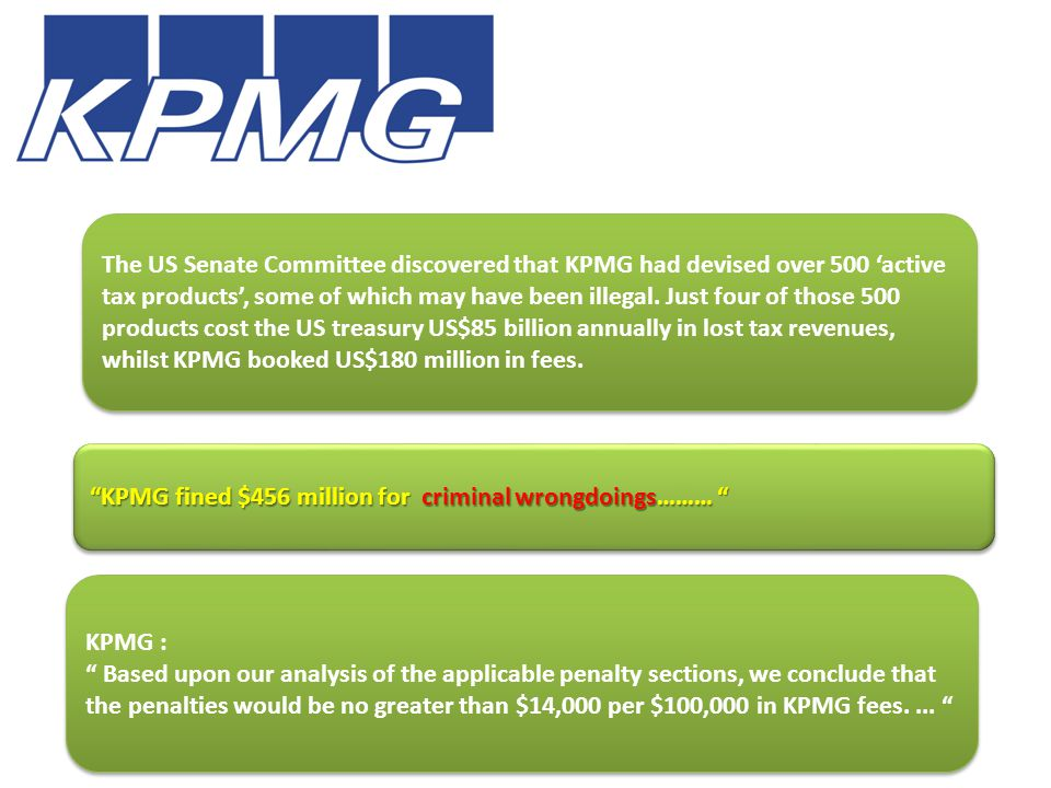 KPMG fined $456 million for criminal wrongdoings……… The US Senate Committee discovered that KPMG had devised over 500 'active tax products', some of which may have been illegal.