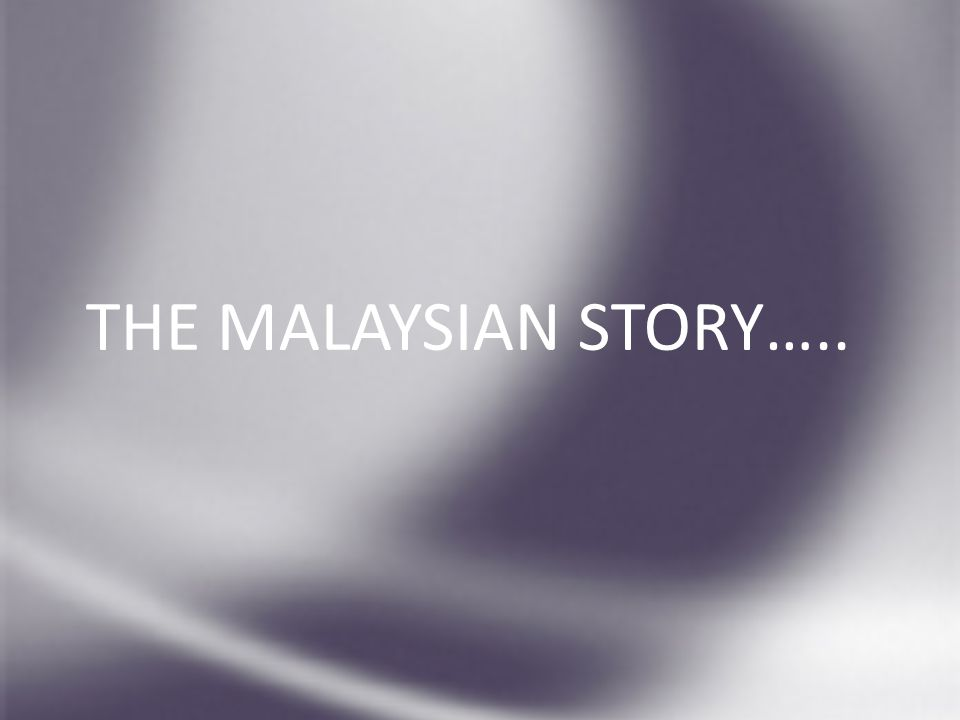 THE MALAYSIAN STORY…..