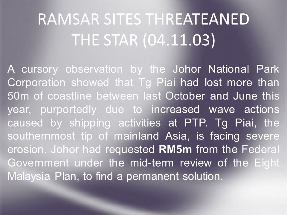 RAMSAR SITES THREATEANED THE STAR (04.11.03) A cursory observation by the Johor National Park Corporation showed that Tg Piai had lost more than 50m of coastline between last October and June this year, purportedly due to increased wave actions caused by shipping activities at PTP.