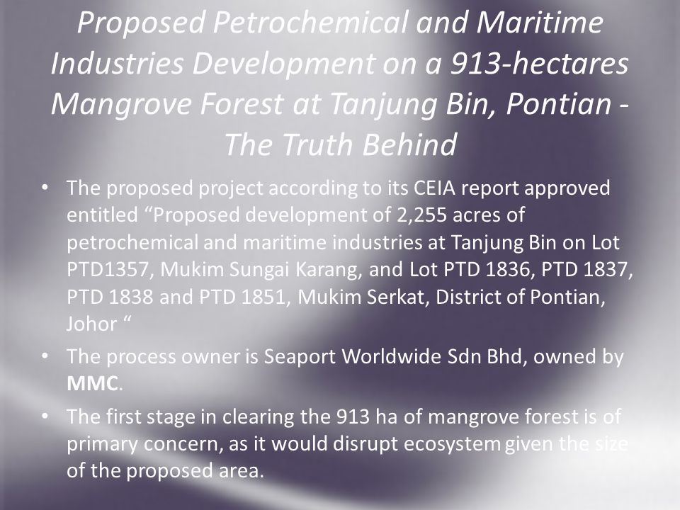 Proposed Petrochemical and Maritime Industries Development on a 913-hectares Mangrove Forest at Tanjung Bin, Pontian - The Truth Behind The proposed project according to its CEIA report approved entitled Proposed development of 2,255 acres of petrochemical and maritime industries at Tanjung Bin on Lot PTD1357, Mukim Sungai Karang, and Lot PTD 1836, PTD 1837, PTD 1838 and PTD 1851, Mukim Serkat, District of Pontian, Johor The process owner is Seaport Worldwide Sdn Bhd, owned by MMC.