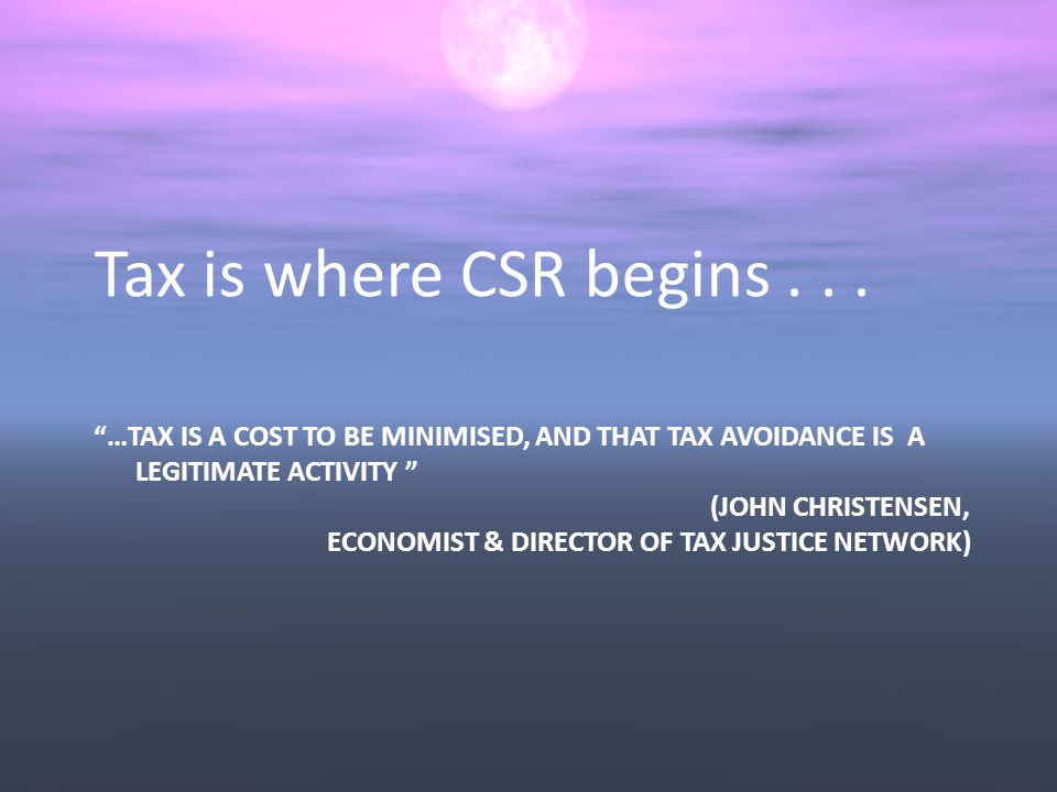…TAX IS A COST TO BE MINIMISED, AND THAT TAX AVOIDANCE IS A LEGITIMATE ACTIVITY (JOHN CHRISTENSEN, ECONOMIST & DIRECTOR OF TAX JUSTICE NETWORK) Tax is where CSR begins...