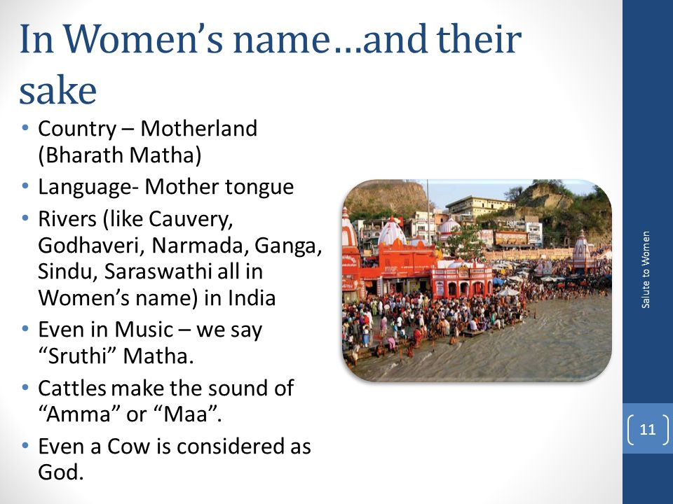 In Women's name…and their sake Country – Motherland (Bharath Matha) Language- Mother tongue Rivers (like Cauvery, Godhaveri, Narmada, Ganga, Sindu, Saraswathi all in Women's name) in India Even in Music – we say Sruthi Matha.