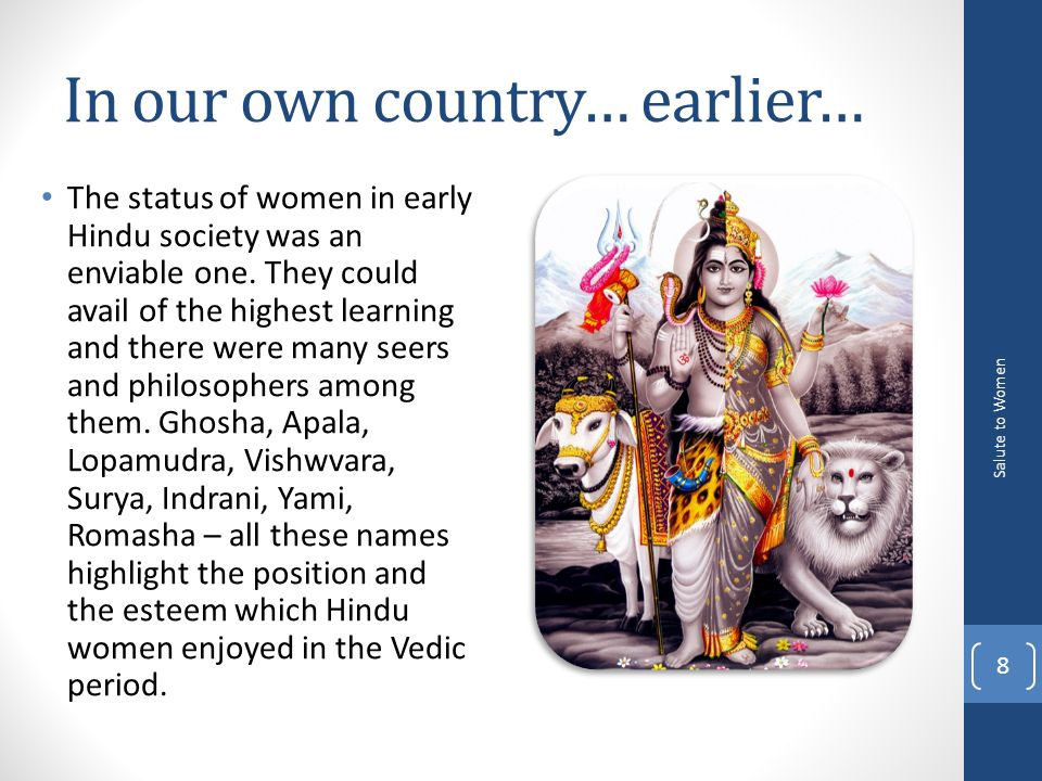 In our own country… earlier… The status of women in early Hindu society was an enviable one.