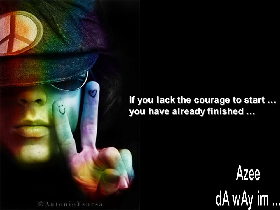 If you lack the courage to start … you have already finished …