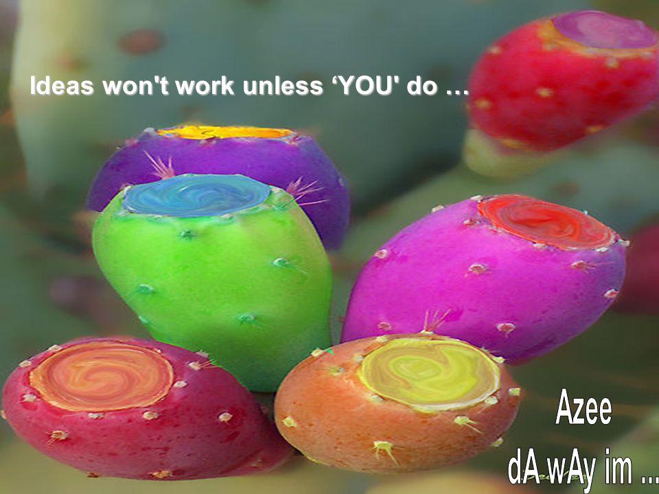 Ideas won t work unless 'YOU do …