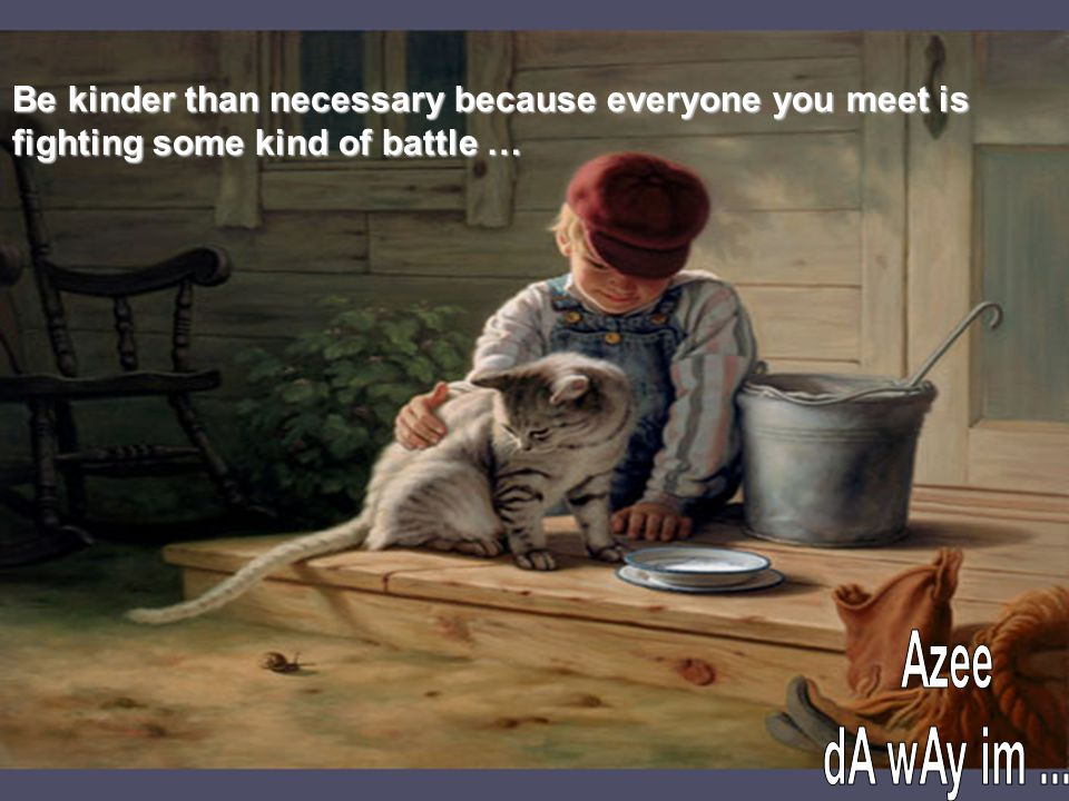 Be kinder than necessary because everyone you meet is fighting some kind of battle …