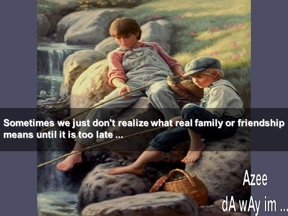 Sometimes we just don t realize what real family or friendship means until it is too late...