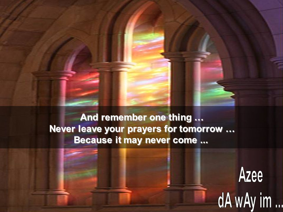 And remember one thing … Never leave your prayers for tomorrow … Because it may never come...